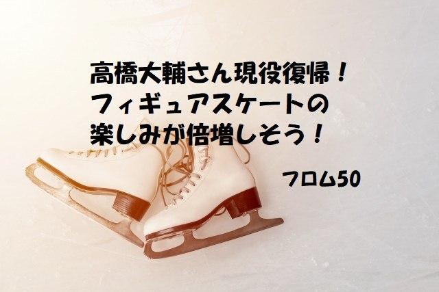 高橋大輔さん復帰s,フロム50