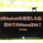 Androidを9年くらい使い続けてからiPhone XRに機種変更して10日間使ってみた感想